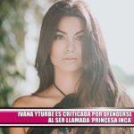 """Ivana Yturbe es criticada por ofenderse al ser llamada """"Princesa Inca"""""""