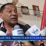"""Luis Yika: """"Proyecto aún esta en evaluación"""""""