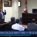 Chiclayo: Condenan a exalcalde Roberto Torres y tres de sus funcionarios