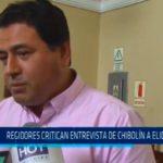 Regidores critican entrevista de Chibolín a Elidio