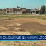 Terreno donado para museo de La Marinera es lotizado y vendido