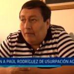 Acusan a Paúl Rodriguez de usurpación agravada