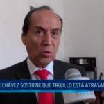 Dante Chávez sostiene que Trujillo está atrasada 4 años