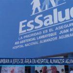 Chiclayo: Cambian a jefes de área en hospital Almanzor Aguinaga