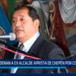 Condenan a ex alcalde aprista de Chepén por corrupción