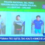 La Libertad: Capturan a 3 sujetos tras asalto a Banco de la Nación