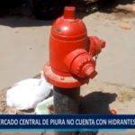 Piura: Mercados no cuentan con hidrantes de incendio