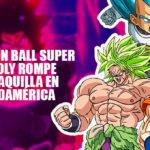 Dragon Ball Super: Broly rompe la taquilla en Sudamérica