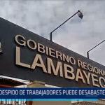 Chiclayo: Despido de trabajadores puede desabastecer al G.R.