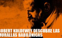 Robert Koldewey descubre las Murallas Babilónicas
