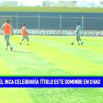 El Inca celebraría título este domingo en Chao
