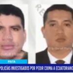 Piura: Policías investigados por pedir coimas a ecuatorianos saldrán libres.