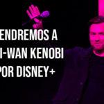 Se confirma la serie de Obi-Wan Kenobi por Disney+