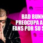 Bad Bunny preocupa a sus fans con estado de salud